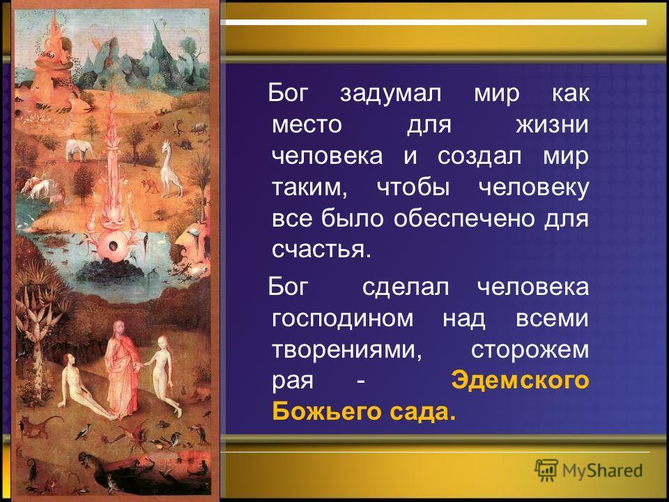 - Бог задумал мир как место для жизни человека и создал мир таким, чтобы человеку все было обеспечено для счастья. Бог сделал человека господином над всеми творениями, сторожем рая - Эдемского Божьего сада.