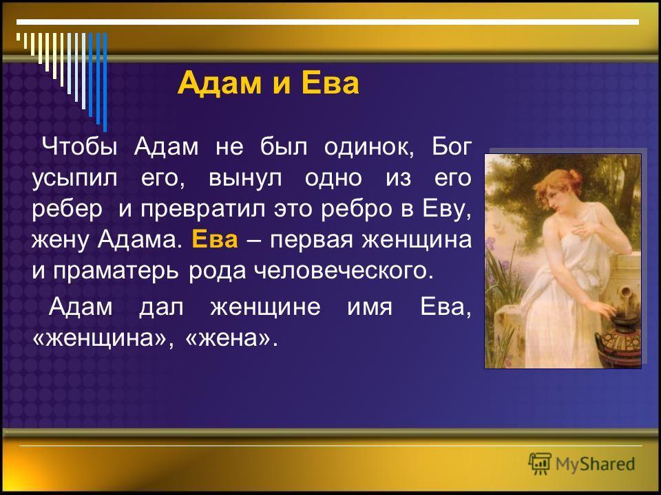 Адам и Ева Чтобы Адам не был одинок, Бог усыпил его, вынул одно из его ребер и превратил это ребро в Еву, жену Адама. Ева – первая женщина и праматерь рода человеческого. Адам дал женщине имя Ева, «женщина», «жена».