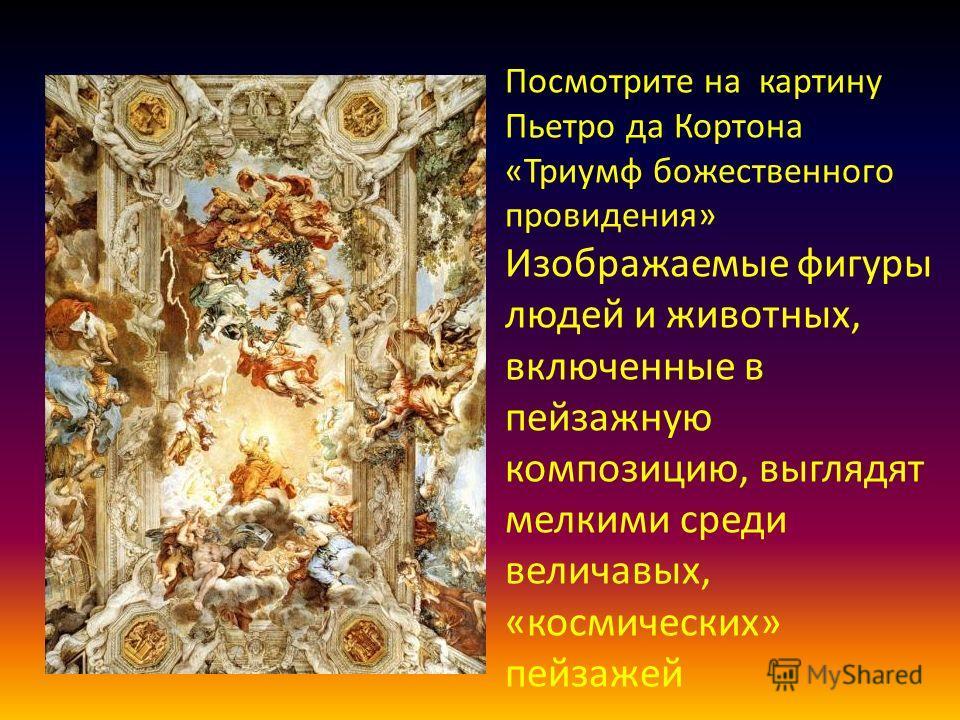 Посмотрите на картину Пьетро да Кортона «Триумф божественного провидения» Изображаемые фигуры людей и животных, включенные в пейзажную композицию, выглядят мелкими среди величавых, «космических» пейзажей