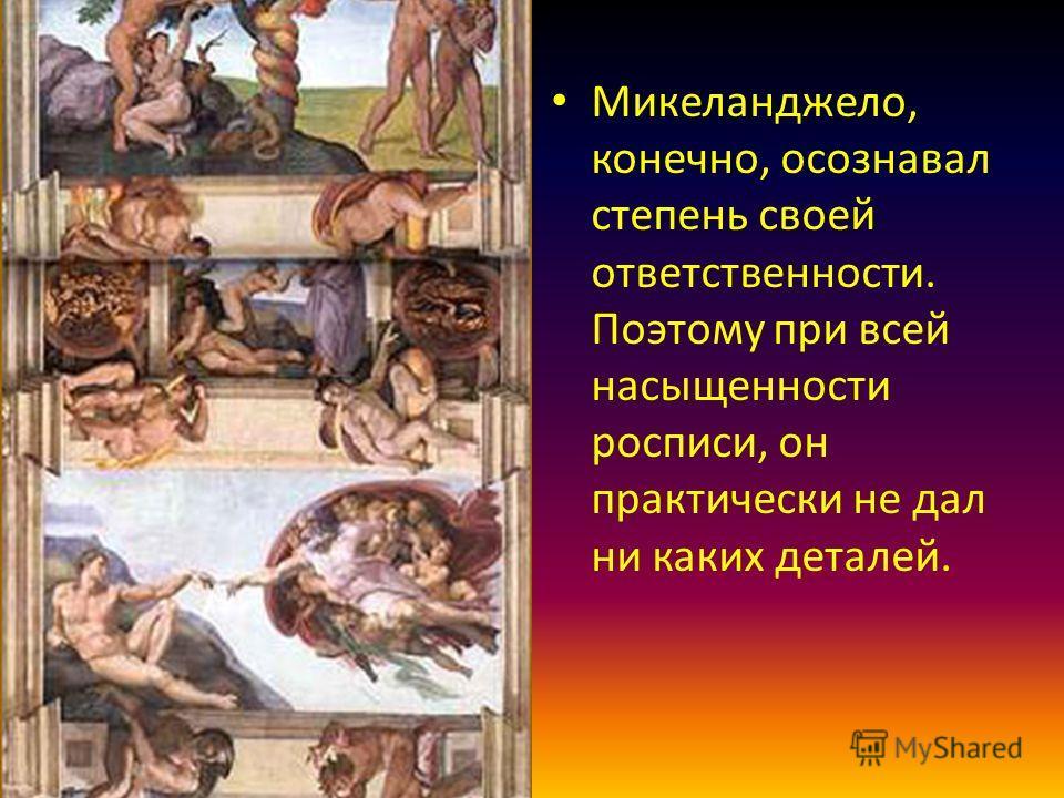 Микеланджело, конечно, осознавал степень своей ответственности. Поэтому при всей насыщенности росписи, он практически не дал ни каких деталей.
