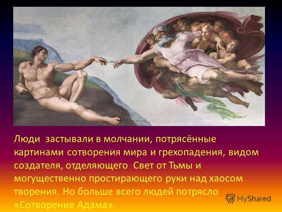 Люди застывали в молчании, потрясённые картинами сотворения мира и грехопадения, видом создателя, отделяющего Свет от Тьмы и могущественно простирающего руки над хаосом творения. Но больше всего людей потрясло «Сотворение Адама».