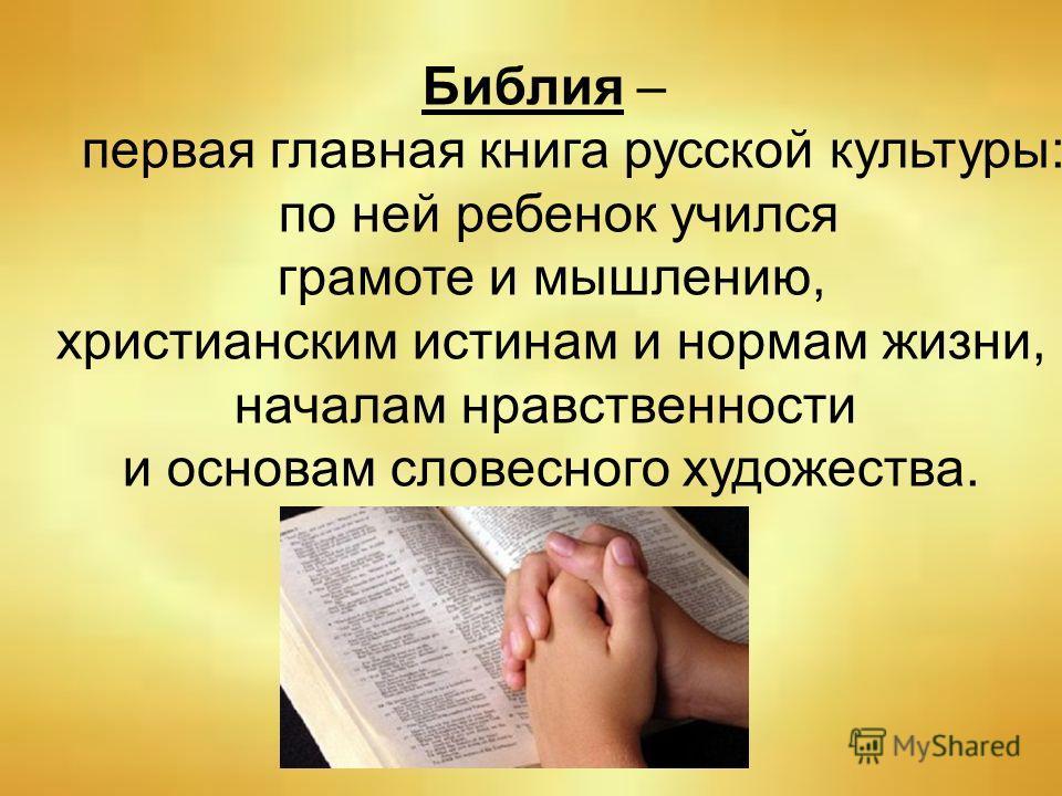 Библия – первая главная книга русской культуры: по ней ребенок учился грамоте и мышлению, христианским истинам и нормам жизни, началам нравственности и основам словесного художества.