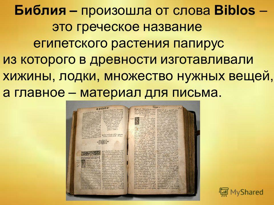 Библия – произошла от слова Biblos – это греческое название египетского растения папирус из которого в древности изготавливали хижины, лодки, множество нужных вещей, а главное – материал для письма.
