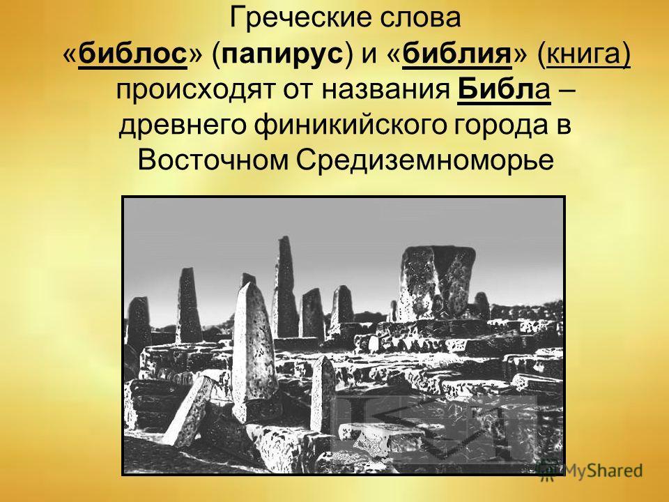 Греческие слова «библос» (папирус) и «библия» (книга) происходят от названия Библа – древнего финикийского города в Восточном Средиземноморье