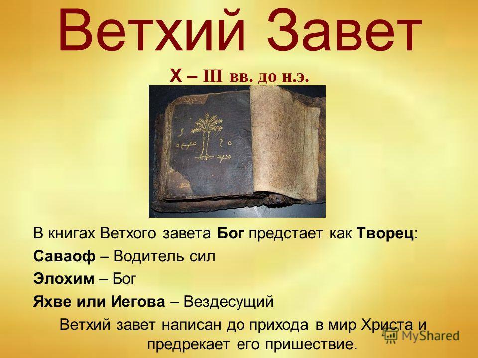 Ветхий Завет Х – III вв. до н.э. В книгах Ветхого завета Бог предстает как Творец: Саваоф – Водитель сил Элохим – Бог Яхве или Иегова – Вездесущий Ветхий завет написан до прихода в мир Христа и предрекает его пришествие.