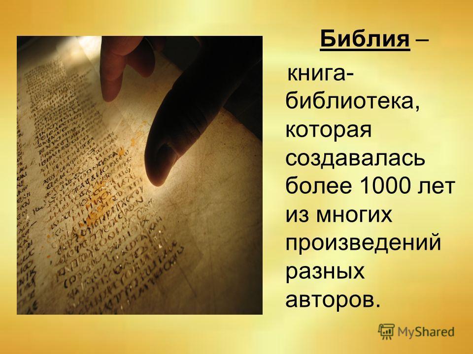 Библия – книга- библиотека, которая создавалась более 1000 лет из многих произведений разных авторов.