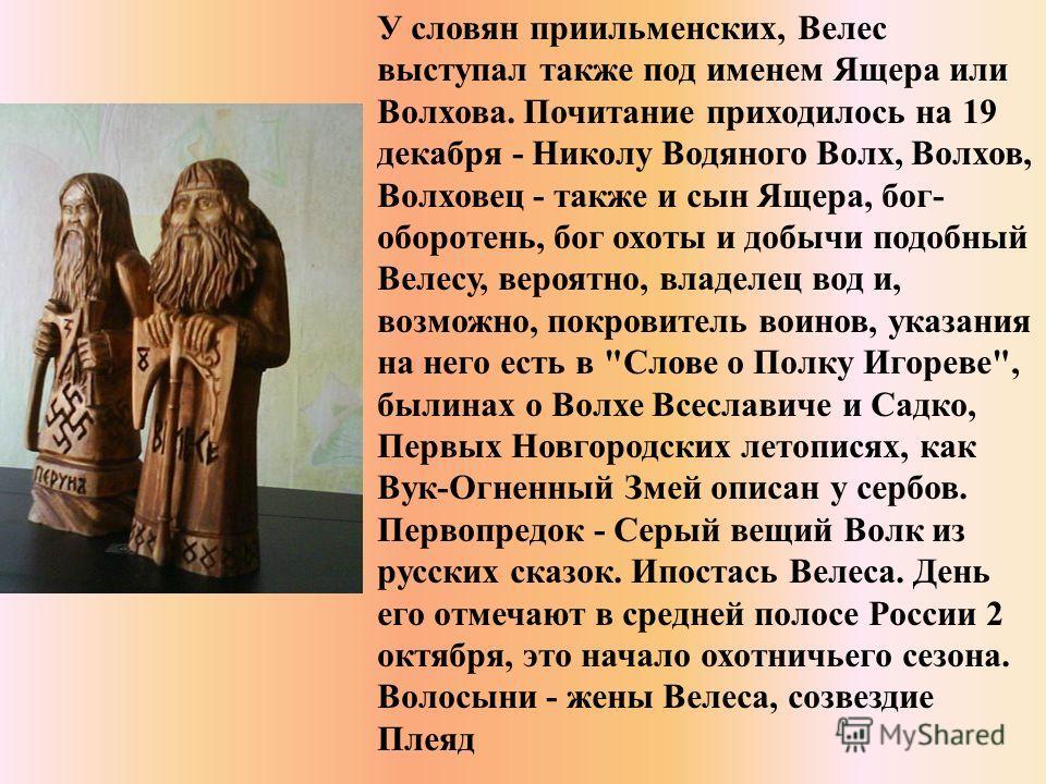 У славян при ильменских, Велес выступал также под именем Ящера или Волхова. Почитание приходилось на 19 декабря - Николу Водяного Волх, Волхов, Волховец - также и сын Ящера, бог- оборотень, бог охоты и добычи подобный Велесу, вероятно, владелец вод и