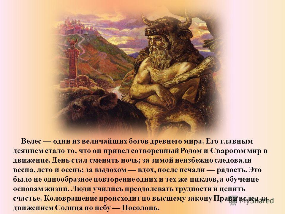 Велес один из величайших богов древнего мира. Его главным деянием стало то, что он привел сотворенный Родом и Сварогом мир в движение. День стал сменять ночь; за зимой неизбежно следовали весна, лето и осень; за выдохом вдох, после печали радость. Эт