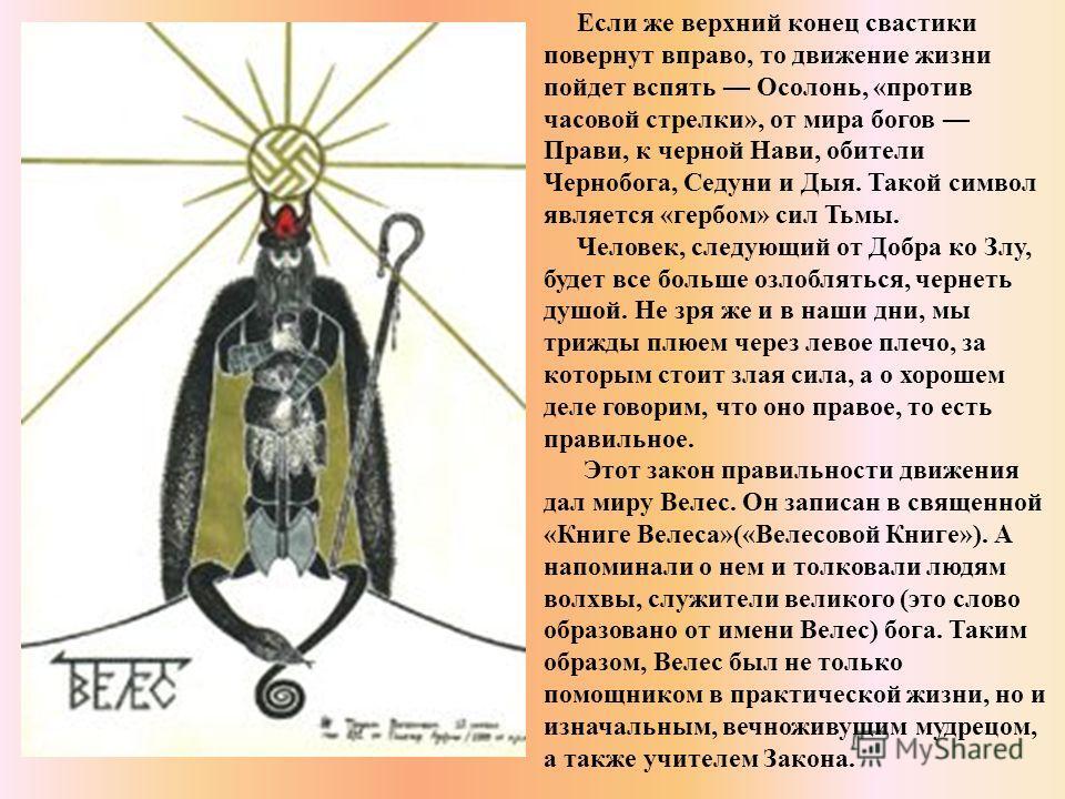 Если же верхний конец свастики повернут вправо, то движение жизни пойдет вспять Осолонь, «против часовой стрелки», от мира богов Прави, к черной Нави, обители Чернобога, Седуни и Дыя. Такой символ является «гербом» сил Тьмы. Человек, следующий от Доб