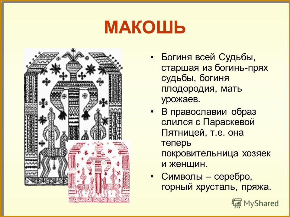 МАКОШЬ Богиня всей Судьбы, старшая из богинь-прях судьбы, богиня плодородия, мать урожаев. В православии образ слился с Параскевой Пятницей, т.е. она теперь покровительница хозяек и женщин. Символы – серебро, горный хрусталь, пряжа.
