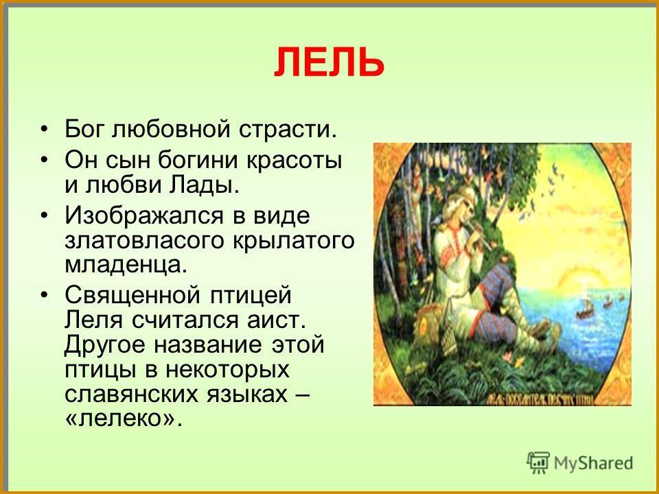 ЛЕЛЬ Бог любовной страсти. Он сын богини красоты и любви Лады. Изображался в виде златовласого крылатого младенца. Священной птицей Леля считался аист. Другое название этой птицы в некоторых славянских языках – «лелеко».