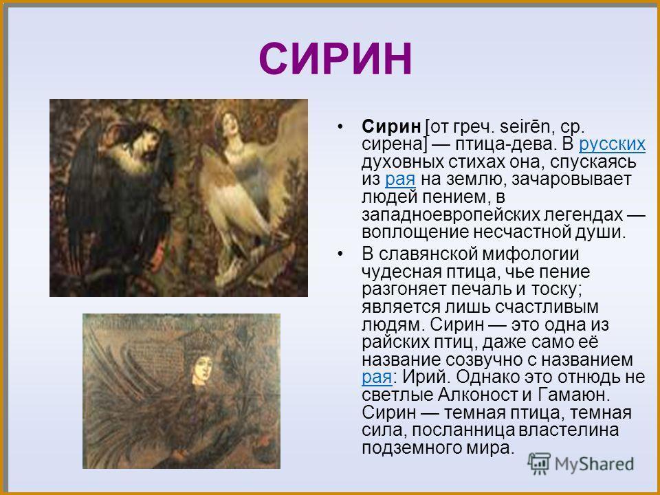 СИРИН Сирин [от греч. seirēn, ср. сирена] птица-дева. В русских духовных стихах она, спускаясь из рая на землю, зачаровывает людей пением, в западноевропейских легендах воплощение несчастной души.русских рая В славянской мифологии чудесная птица, чье