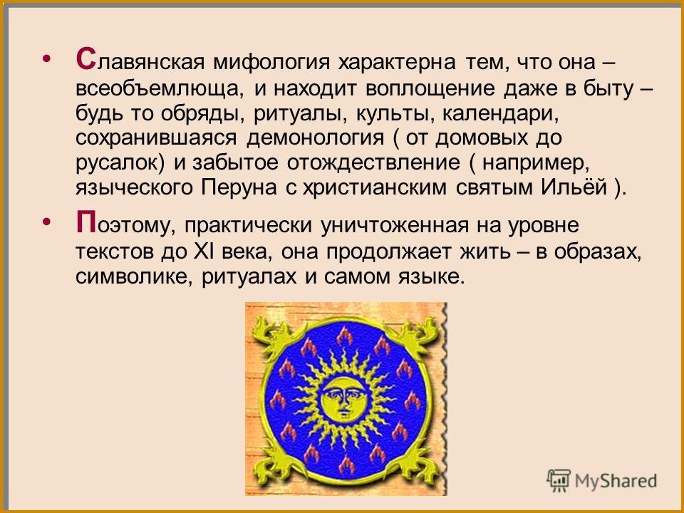 С лавянская мифология характерна тем, что она – всеобъемлюща, и находит воплощение даже в быту – будь то обряды, ритуалы, культы, календари, сохранившаяся демонология ( от домовых до русалок) и забытое отождествление ( например, языческого Перуна с х