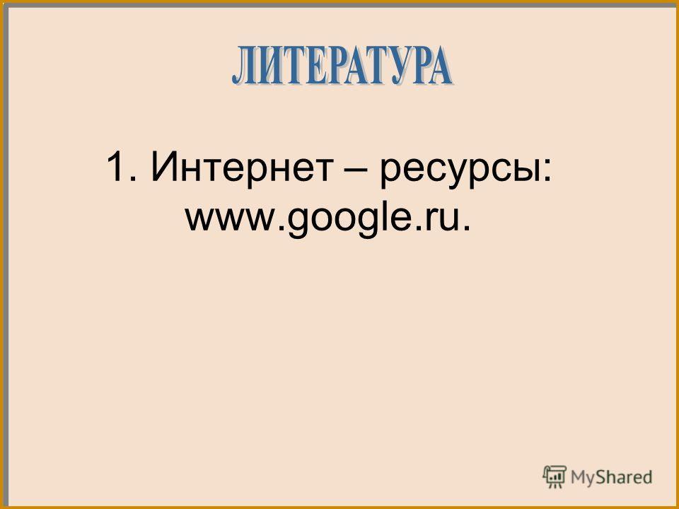 1. Интернет – ресурсы: www.google.ru.