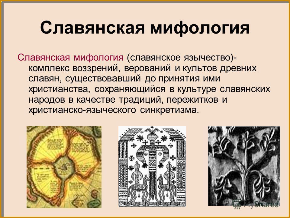 Славянская мифология Славянская мифология (славянское язычество)- комплекс воззрений, верований и культов древних славян, существовавший до принятия ими христианства, сохраняющийся в культуре славянских народов в качестве традиций, пережитков и христ