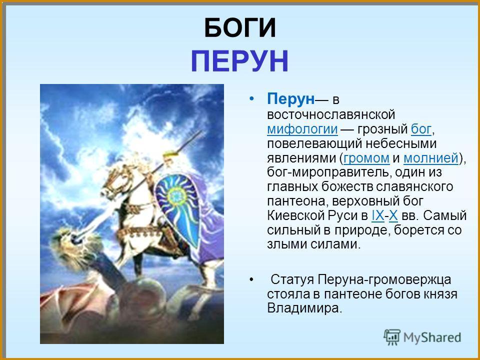 БОГИ ПЕРУН Перун в восточнославянской мифологии грозный бог, повелевающий небесными явлениями (громом и молнией), бог-миро правитель, один из главных божеств славянского пантеона, верховный бог Киевской Руси в IX-X вв. Самый сильный в природе, боретс
