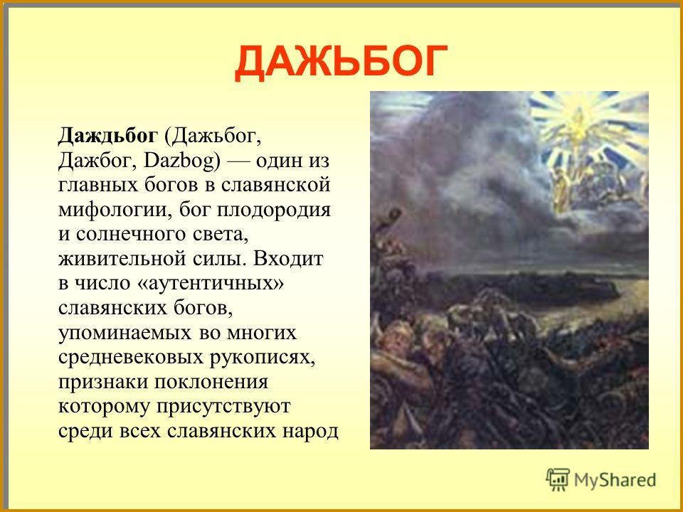 ДАЖЬБОГ Даждьбог (Дажьбог, Дажбог, Dazbog) один из главных богов в славянской мифологии, бог плодородия и солнечного света, живительной силы. Входит в число «аутентичных» славянских богов, упоминаемых во многих средневековых рукописях, признаки покло