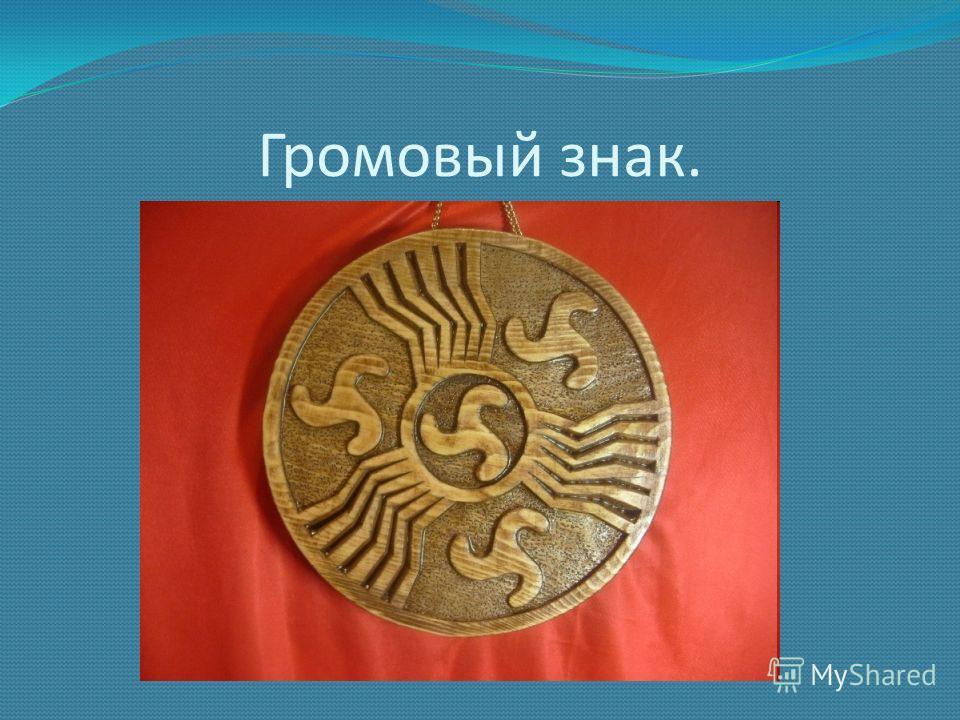Громовый знак. Символ Перуна так называемый громовый знак, похожий на колесо с шестью спицами. Учёные полагают, что древние люди использовали здесь форму снежинки, ведь святилища Перуна устраивались как можно ближе к тучам и Небу на вершинах гор (во
