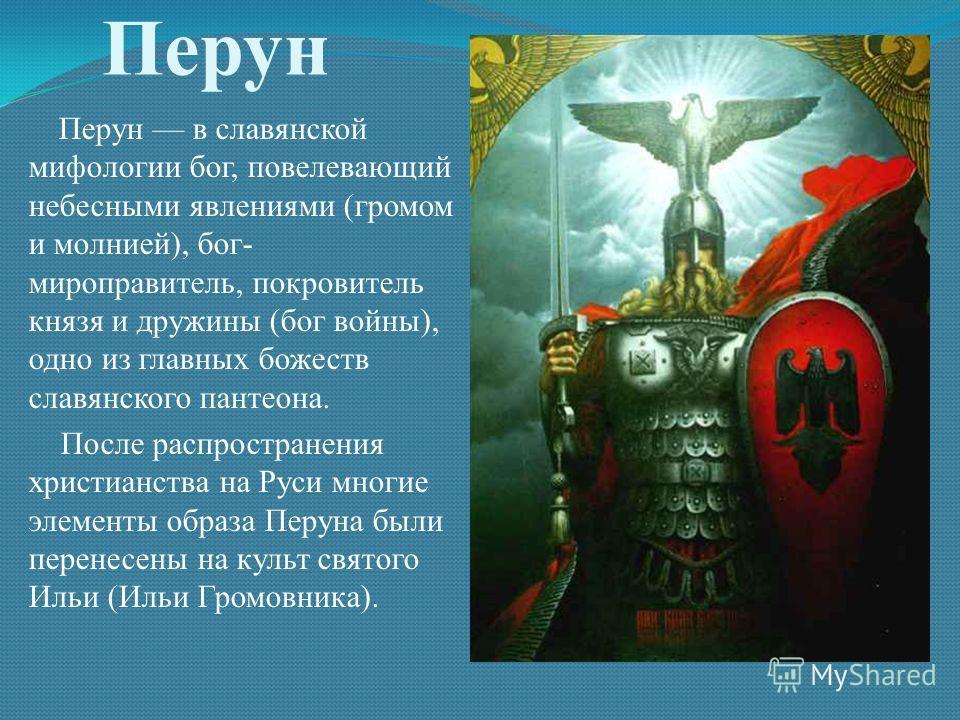 Перун Перун в славянской мифологии бог, повелевающий небесными явлениями (громом и молнией), бог- миро правитель, покровитель князя и дружины (бог войны), одно из главных божеств славянского пантеона. После распространения христианства на Руси многие