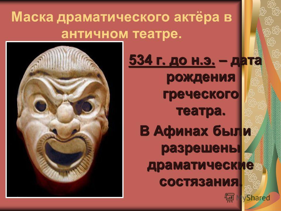 Маска драматического актёра в античном театре. 534 г. до н.э. – дата рождения греческого театра. В Афинах были разрешены драматические состязания.