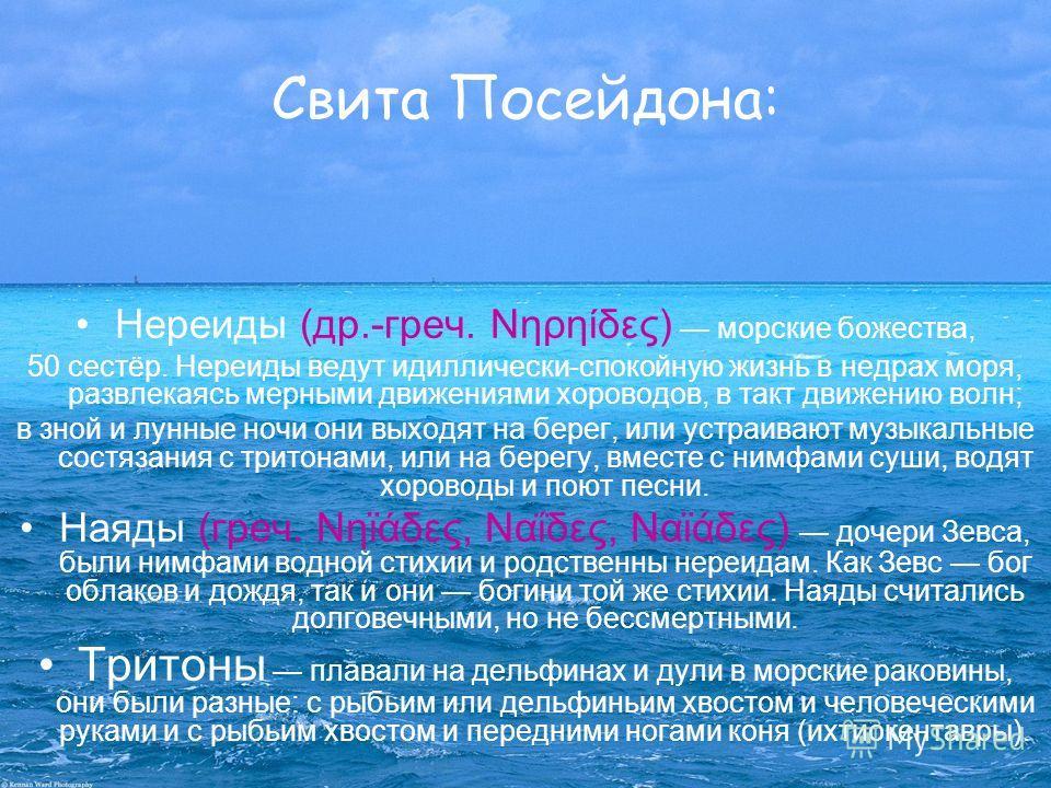 Свита Посейдона: Нереиды (др.-греч. Νηρηίδες) морские божества, 50 сестёр. Нереиды ведут идиллически-спокойную жизнь в недрах моря, развлекаясь мерными движениями хороводов, в такт движению волн; в зной и лунные ночи они выходят на берег, или устраив