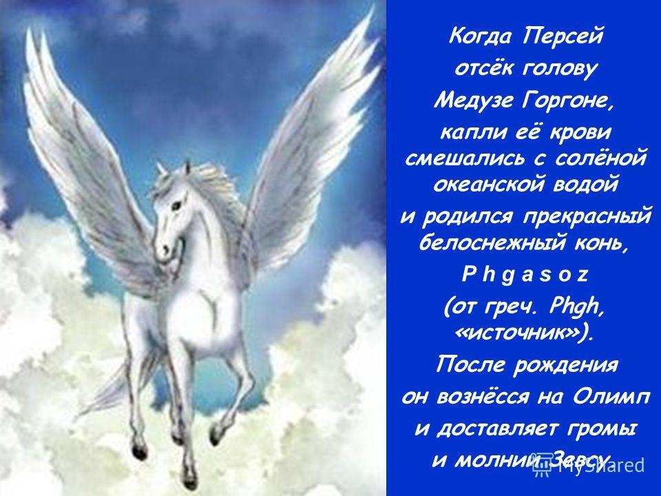 Когда Персей отсёк голову Медузе Горгоне, капли её крови смешались с солёной океанской водой и родился прекрасный белоснежный конь, P h g a s o z (от греч. Phgh, «источник»). После рождения он вознёсся на Олимп и доставляет громы и молнии Зевсу.