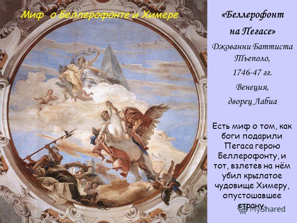 «Беллерофонт на Пегасе» Джованни Баттиста Тьеполо, 1746-47 гг. Венеция, дворец Лабиа Есть миф о том, как боги подарили Пегаса герою Беллерофонту, и тот, взлетев на нём убил крылатое чудовище Химеру, опустошавшее страну. Миф о Беллерофонте и Химере