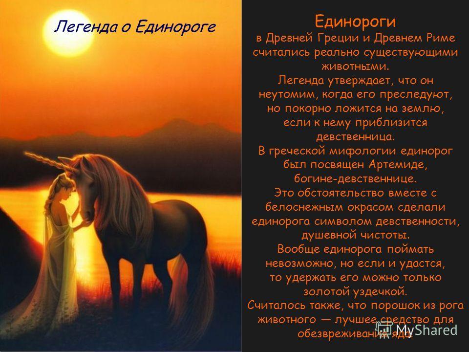 Единороги в Древней Греции и Древнем Риме считались реально существующими животными. Легенда утверждает, что он неутомим, когда его преследуют, но покорно ложится на землю, если к нему приблизится девственница. В греческой мифологии единорог был посв