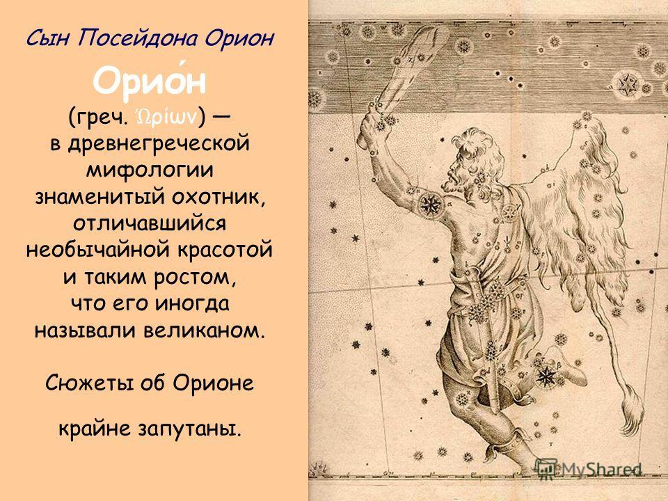 Орион (греч. ρίων) в древнегреческой мифологии знаменитый охотник, отличавшийся необычайной красотой и таким ростом, что его иногда называли великаном. Сюжеты об Орионе крайне запутаны. Сын Посейдона Орион