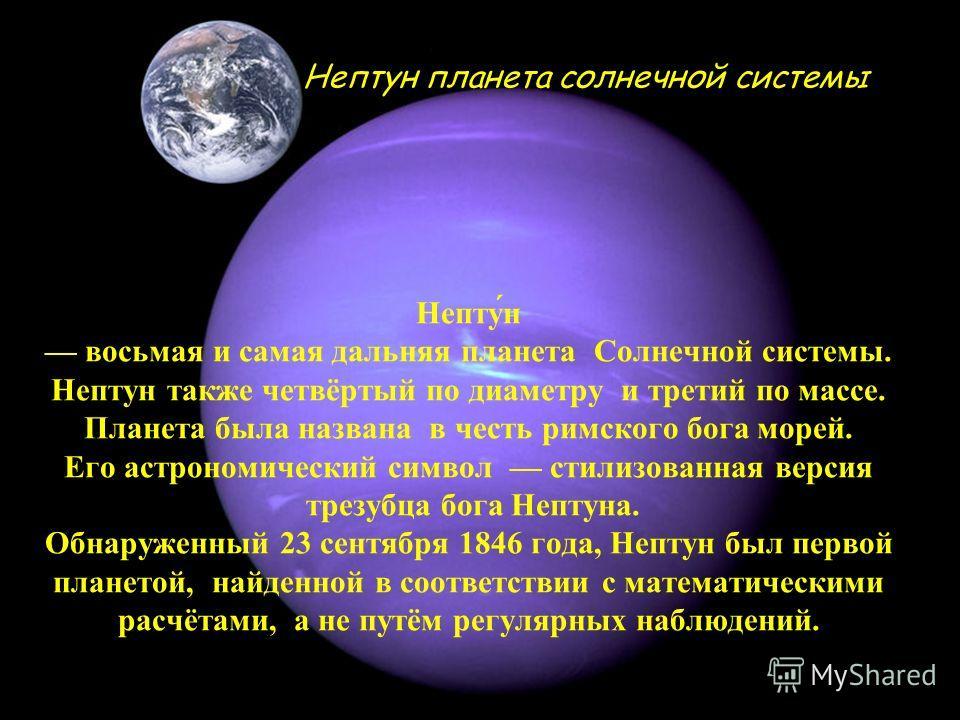 Непту́н восьмая и самая дальняя планета Солнечной системы. Нептун также четвёртый по диаметру и третий по массе. Планета была названа в честь римского бога морей. Его астрономический символ стилизованная версия трезубца бога Нептуна. Обнаруженный 23