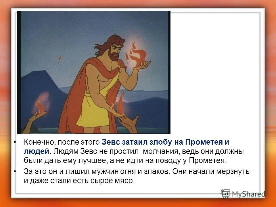 Конечно, после этого Зевс затаил злобу на Прометея и людей. Людям Зевс не простил молчания, ведь они должны были дать ему лучшее, а не идти на поводу у Прометея. За это он и лишил мужчин огня и злаков. Они начали мёрзнуть и даже стали есть сырое мясо