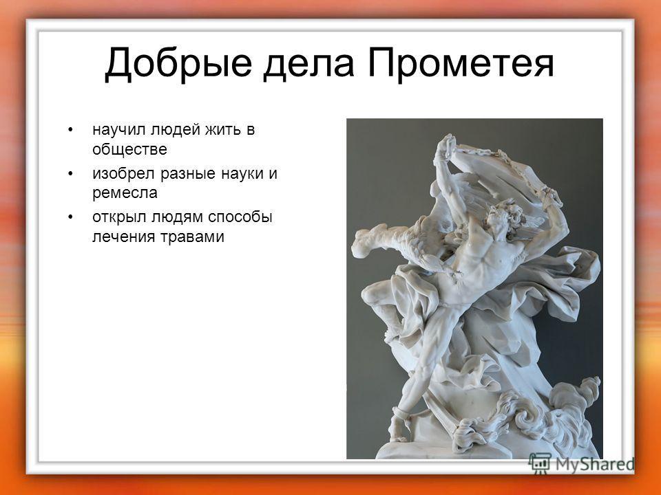 Добрые дела Прометея научил людей жить в обществе изобрел разные науки и ремесла открыл людям способы лечения травами