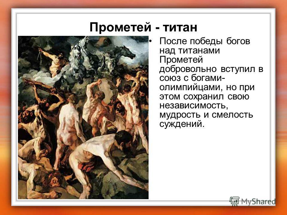 Прометей - титан После победы богов над титанами Прометей добровольно вступил в союз с богами- олимпийцами, но при этом сохранил свою независимость, мудрость и смелость суждений.