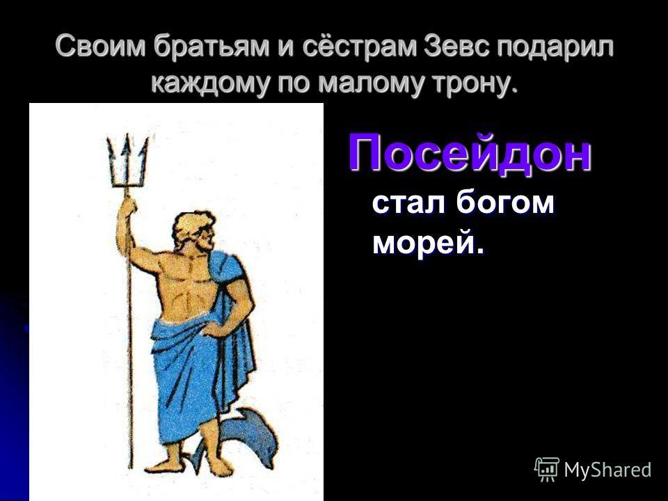 Своим братьям и сёстрам Зевс подарил каждому по малому трону. Посейдон стал богом морей.