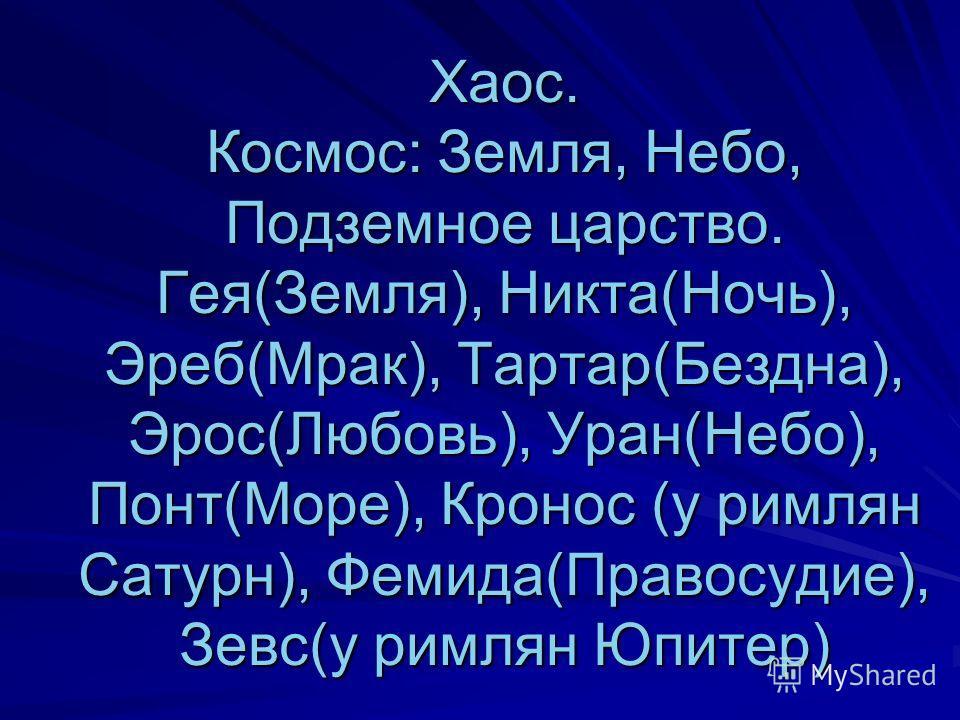 Хаос. Космос: Земля, Небо, Подземное царство. Гея(Земля), Никта(Ночь), Эреб(Мрак), Тартар(Бездна), Эрос(Любовь), Уран(Небо), Понт(Море), Кронос (у римлян Сатурн), Фемида(Правосудие), Зевс(у римлян Юпитер)