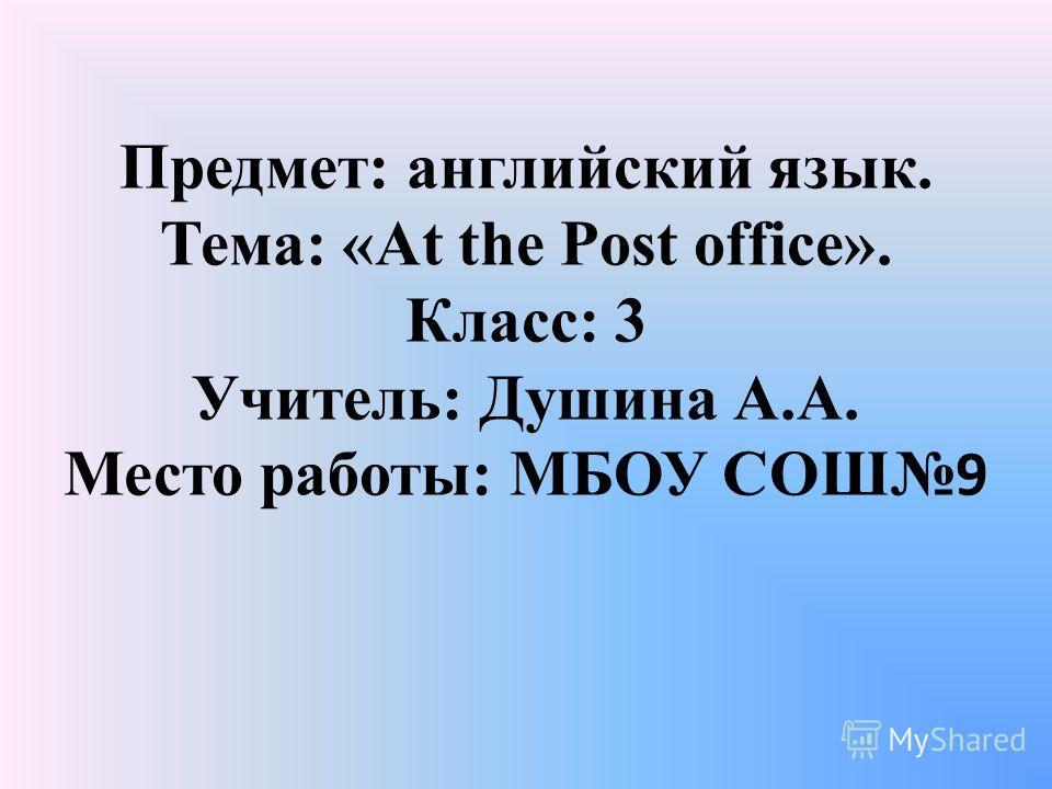Предмет: английский язык. Тема: «At the Post office». Класс: 3 Учитель: Душина А.А. Место работы: МБОУ СОШ 9