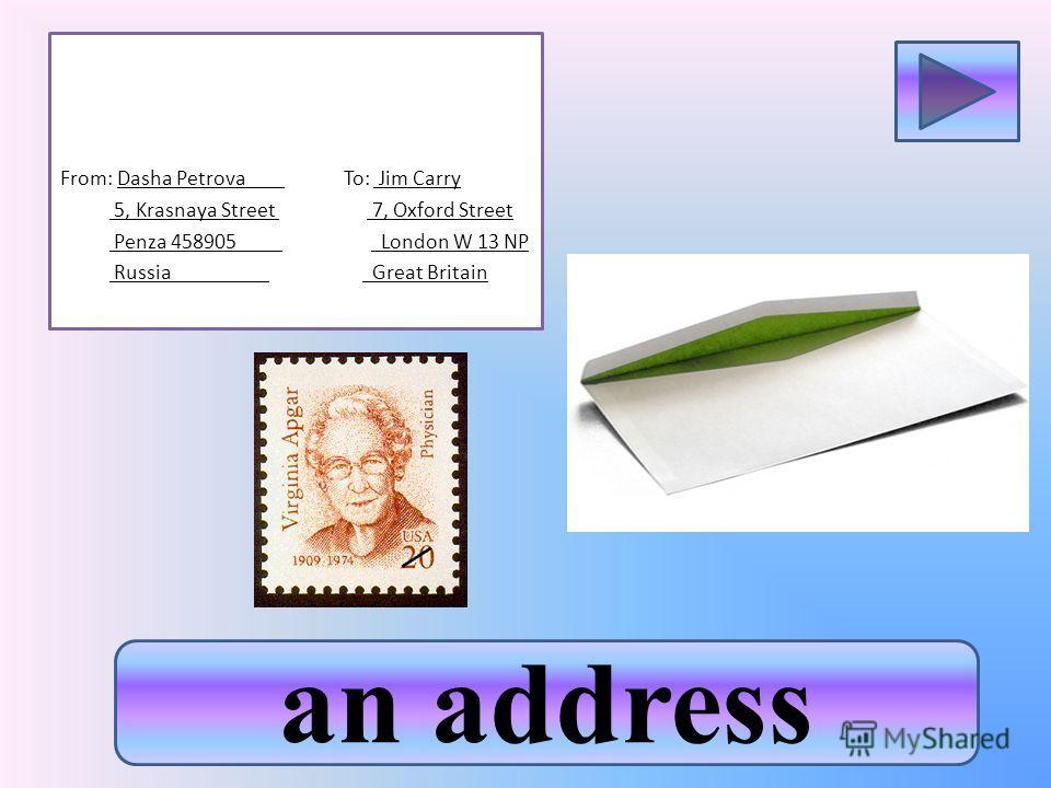 an address From: Dasha Petrova To: Jim Carry 5, Krasnaya Street 7, Oxford Street Penza 458905 London W 13 NP Russia Great Britain