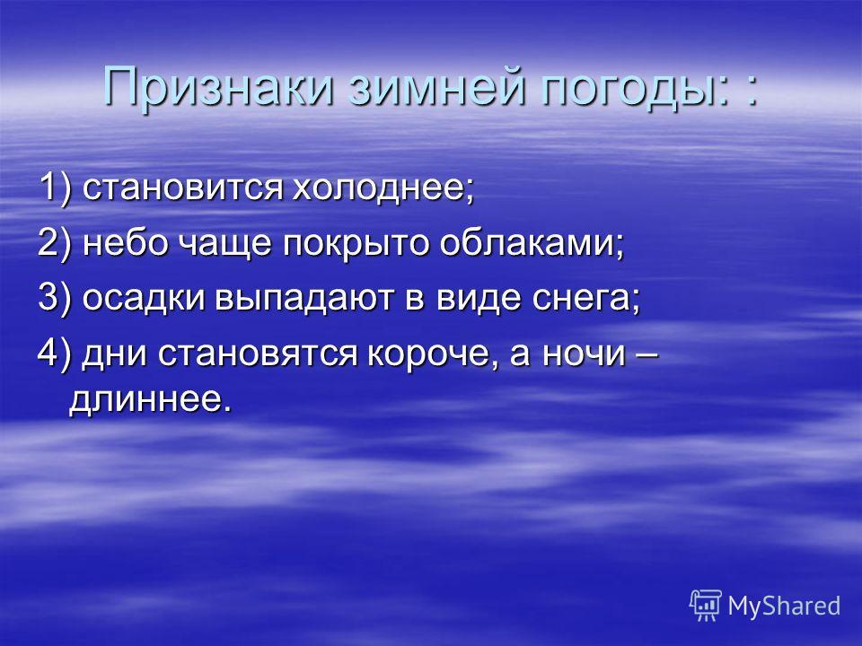 Признаки зимней погоды: : 1) становится холоднее; 2) небо чаще покрыто облаками; 3) осадки выпадают в виде снега; 4) дни становятся короче, а ночи – длиннее.