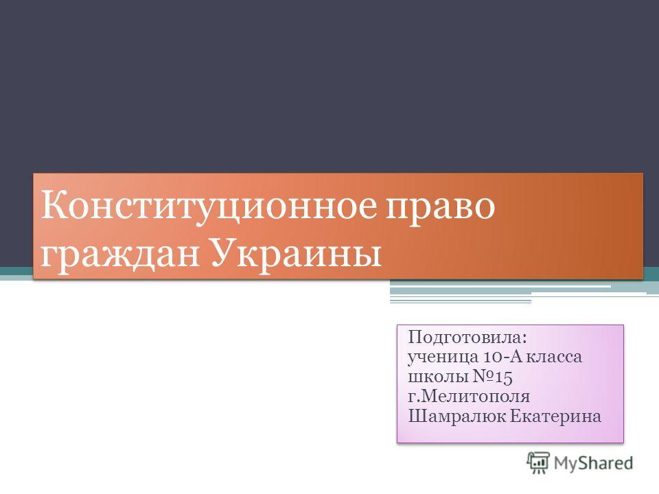 Конституционное право граждан Украины Подготовила: ученица 10-А класса школы 15 г.Мелитополя Шамралюк Екатерина