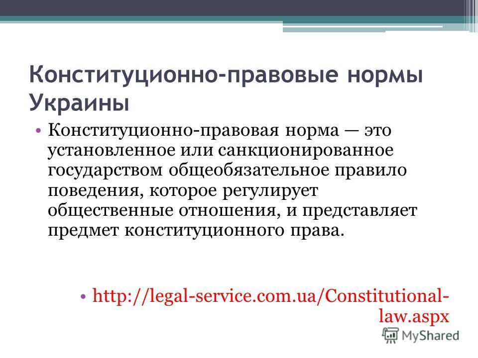 Конституционно-правовые нормы Украины Конституционно-правовая норма это установленное или санкционированное государством общеобязательное правило поведения, которое регулирует общественные отношения, и представляет предмет конституционного права. htt