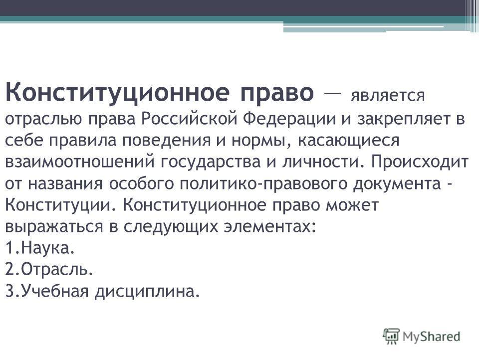Конституционное право является отраслью права Российской Федерации и закрепляет в себе правила поведения и нормы, касающиеся взаимоотношений государства и личности. Происходит от названия особого политико-правового документа - Конституции. Конституци