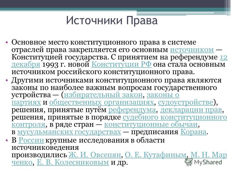 Источники Права Основное место конституционного права в системе отраслей права закрепляется его основным источником Конституцией государства. С принятием на референдуме 12 декабря 1993 г. новой Конституции РФ она стала основным источником российского