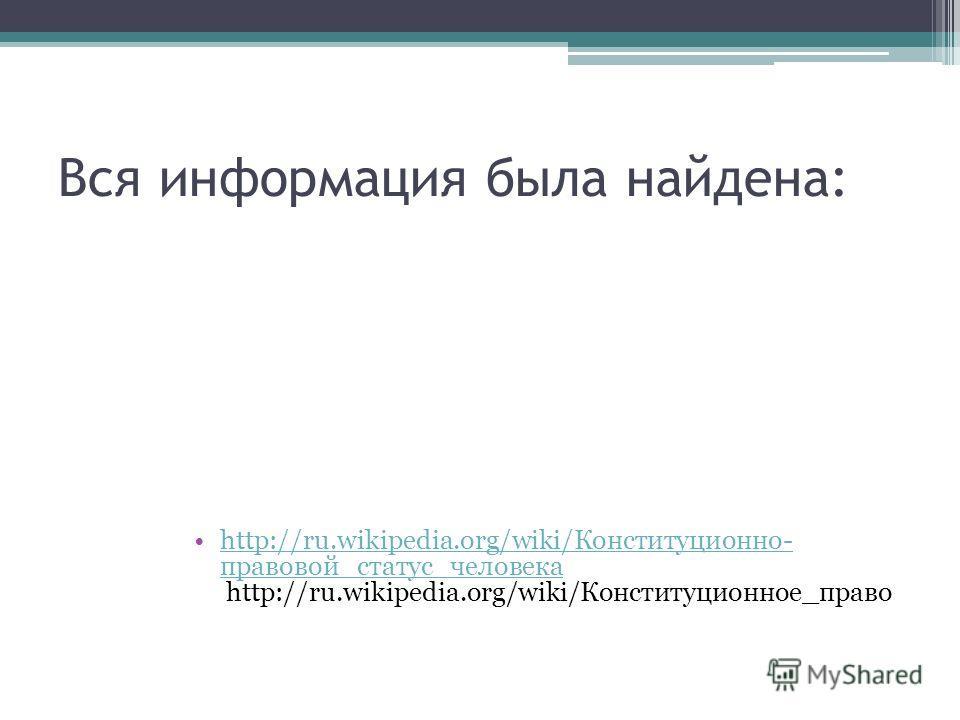 Вся информация была найдена: http://ru.wikipedia.org/wiki/Конституционно- правовой_статус_человека http://ru.wikipedia.org/wiki/Конституционное_правоhttp://ru.wikipedia.org/wiki/Конституционно- правовой_статус_человека