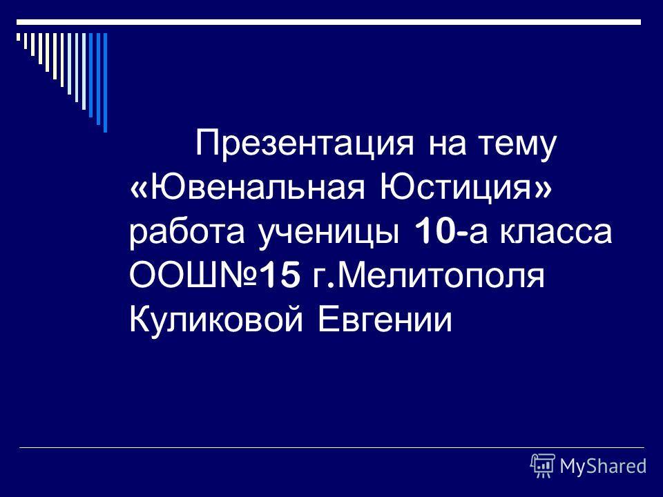 Презентация на тему « Ювенальная Юстиция » работа ученицы 10- а класса ООШ 15 г. Мелитополя Куликовой Евгении