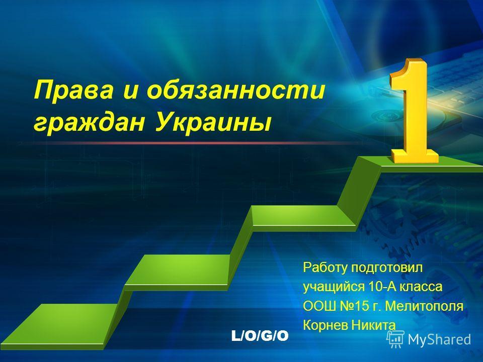 L/O/G/O Права и обязанности граждан Украины Работу подготовил учащийся 10-А класса ООШ 15 г. Мелитополя Корнев Никита