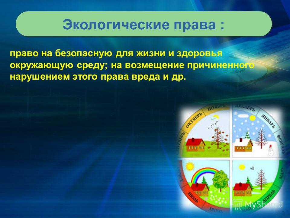 Экологические права : право на безопасную для жизни и здоровья окружающую среду; на возмещение причиненного нарушением этого права вреда и др.