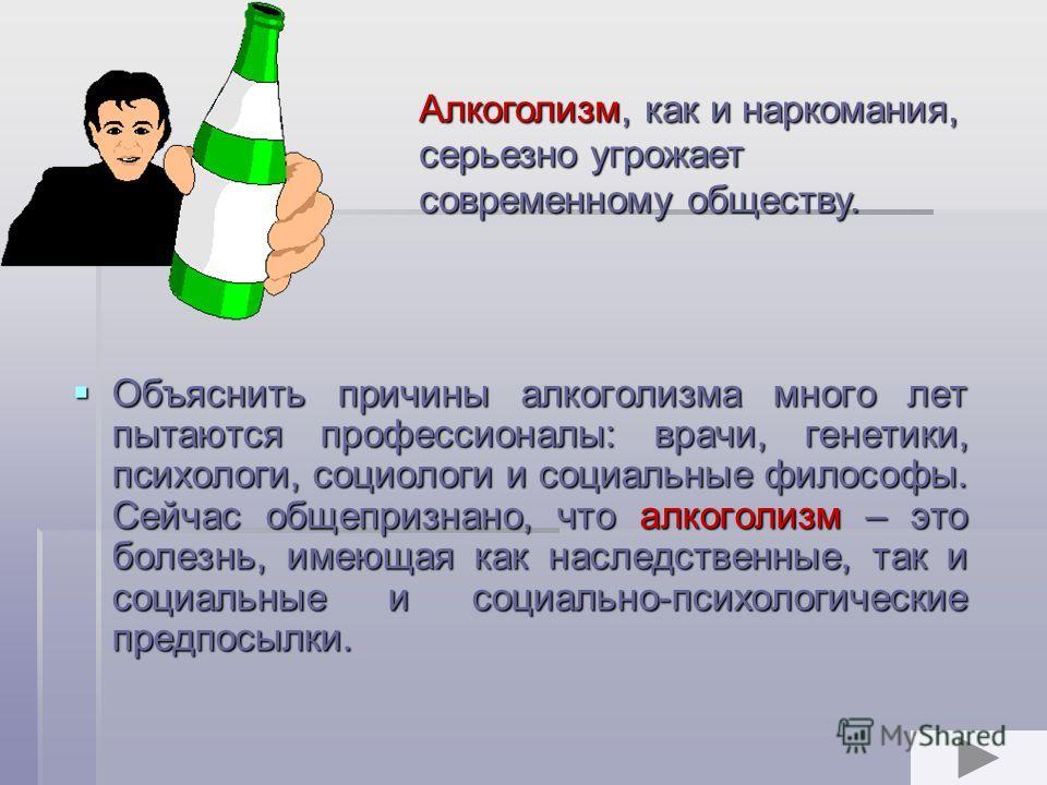 Объяснить причины алкоголизма много лет пытаются профессионалы: врачи, генетики, психологи, социологи и социальные философы. Сейчас общепризнано, что алкоголизм – это болезнь, имеющая как наследственные, так и социальные и социально-психологические п
