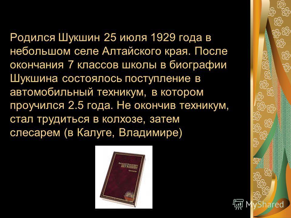Родился Шукшин 25 июля 1929 года в небольшом селе Алтайского края. После окончания 7 классов школы в биографии Шукшина состоялось поступление в автомобильный техникум, в котором проучился 2.5 года. Не окончив техникум, стал трудиться в колхозе, затем