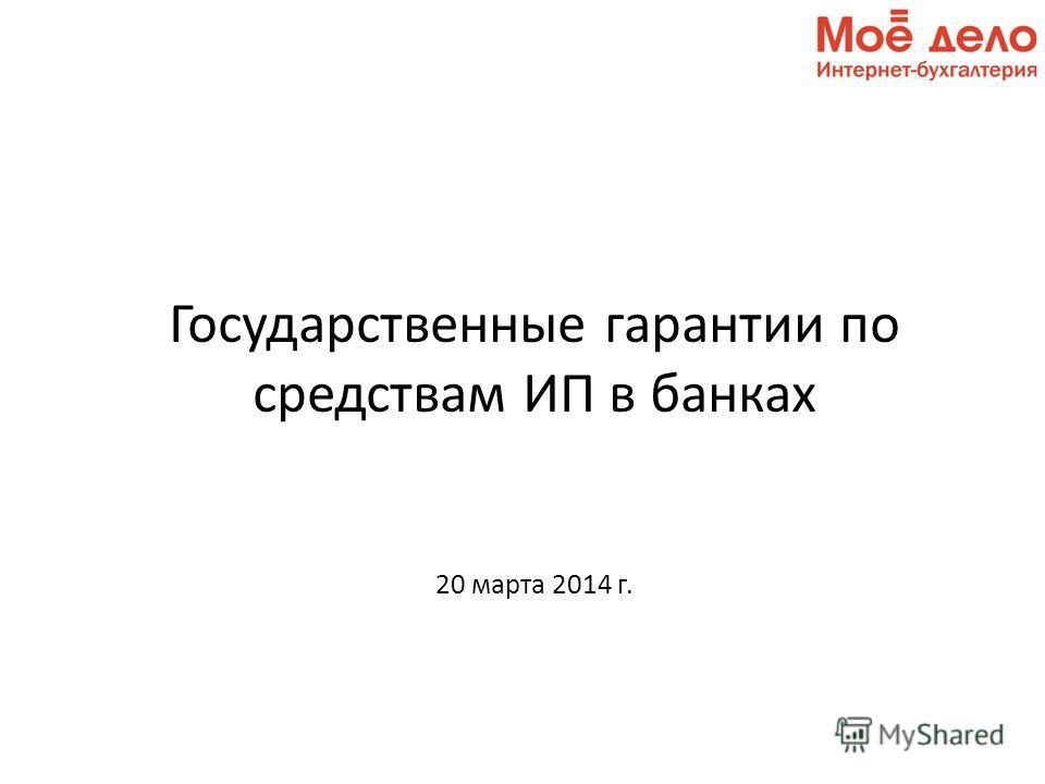 Государственные гарантии по средствам ИП в банках 20 марта 2014 г.