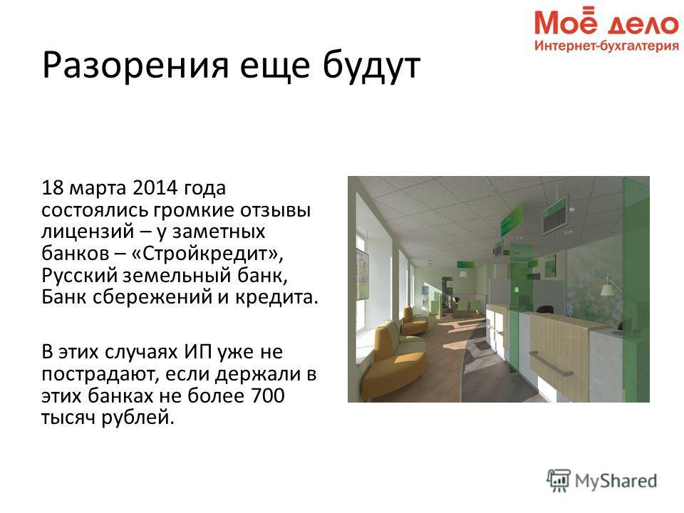 Разорения еще будут 18 марта 2014 года состоялись громкие отзывы лицензий – у заметных банков – «Стройкредит», Русский земельный банк, Банк сбережений и кредита. В этих случаях ИП уже не пострадают, если держали в этих банках не более 700 тысяч рубле